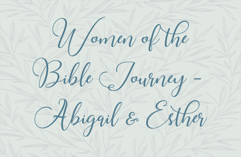 Women of the Bible Journey: Abigail & Esther